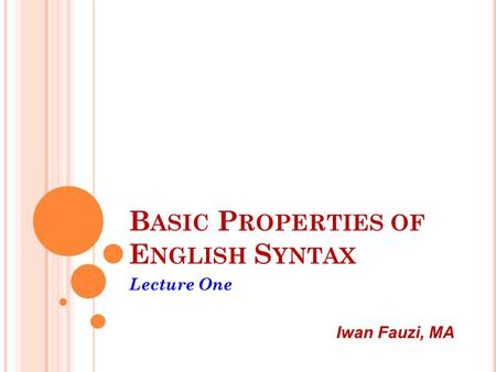 B ASIC P ROPERTIES OF E NGLISH S YNTAX Lecture One Iwan Fauzi, MA.