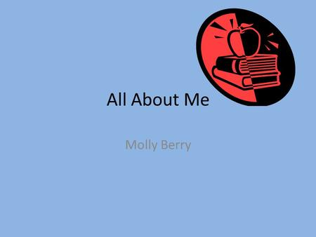 All About Me Molly Berry. Family Bridget Smith-Mom Chuck Smith-Dad Jason Smith-Brother Piper Willamsen-Sister Walter Berry-Husband Tucker Berry-Son Charlee.