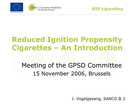 RIP cigarettes Reduced Ignition Propensity Cigarettes – An Introduction Meeting of the GPSD Committee 15 November 2006, Brussels J. Vogelgesang, SANCO.B.3.