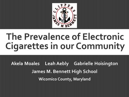 The Prevalence of Electronic Cigarettes in our Community Akela Moales Leah Aebly Gabrielle Hoisington James M. Bennett High School Wicomico County, Maryland.