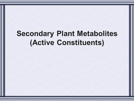 Secondary Plant Metabolites (Active Constituents).