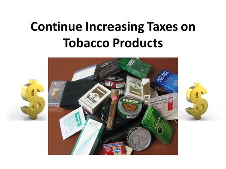Continue Increasing Taxes on Tobacco Products. Background Increase rates of cancer – Lung cancer Heart disease Poor circulation High blood pressure Secondhand.