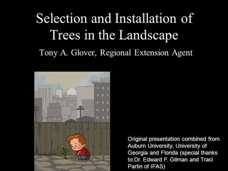 Selection and Installation of Trees in the Landscape Tony A. Glover, Regional Extension Agent Original presentation combined from Auburn University, University.