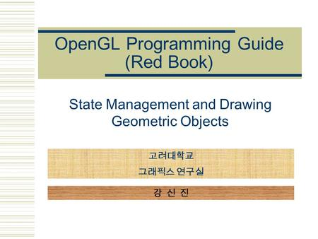 OpenGL Programming Guide (Red Book) State Management and Drawing Geometric Objects 고려대학교 그래픽스 연구실 강 신 진.