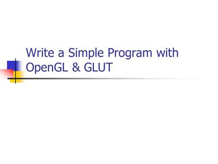 Write a Simple Program with OpenGL & GLUT. Books and Web Books OpenGL Programming Guide (Red-book) OpenGL Reference Manual (Blue-book) OpenGL Super Bible.