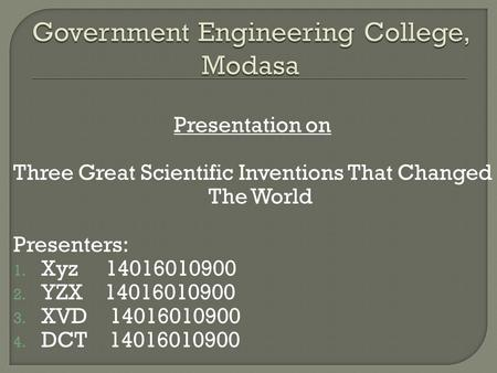 Presentation on Three Great Scientific Inventions That Changed The World Presenters: 1. Xyz 14016010900 2. YZX 14016010900 3. XVD 14016010900 4. DCT 14016010900.