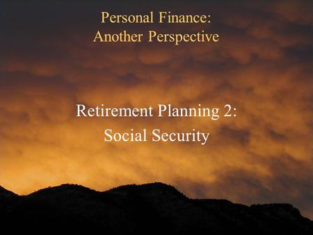 Personal Finance: Another Perspective Retirement Planning 2: Social Security.