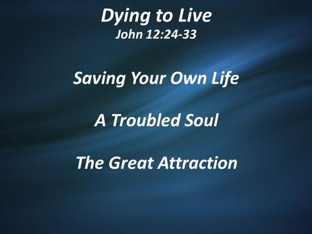 Dying to Live John 12:24-33 Saving Your Own Life A Troubled Soul The Great Attraction.