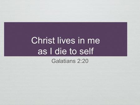 Christ lives in me as I die to self Galatians 2:20.