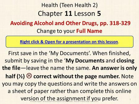 Health (Teen Health 2) Chapter 11 Lesson 5 Avoiding Alcohol and Other Drugs, pp. 318-329 Change to your Full Name First save in the 'My Documents'. When.