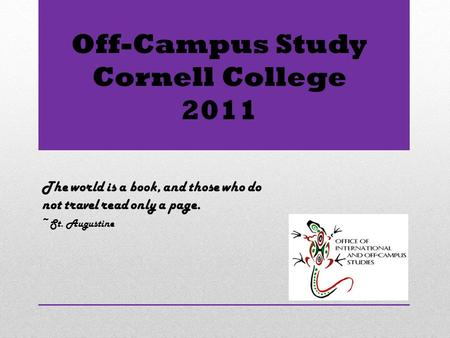 Off-Campus Study Cornell College 2011 The world is a book, and those who do not travel read only a page. ~St. Augustine.
