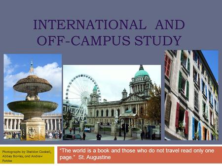 "INTERNATIONAL AND OFF-CAMPUS STUDY ""The world is a book and those who do not travel read only one page."" St. Augustine Photographs by Sheldon Gaskell,"