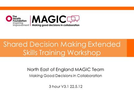 North East of England MAGIC Team Making Good Decisions in Collaboration 3 hour V3.1 22.5.12 Shared Decision Making Extended Skills Training Workshop.