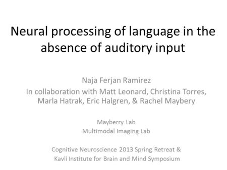 Neural processing of language in the absence of auditory input Naja Ferjan Ramirez In collaboration with Matt Leonard, Christina Torres, Marla Hatrak,