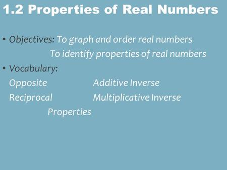 Objectives: To graph and order real numbers To identify properties of real numbers Vocabulary: OppositeAdditive Inverse ReciprocalMultiplicative Inverse.
