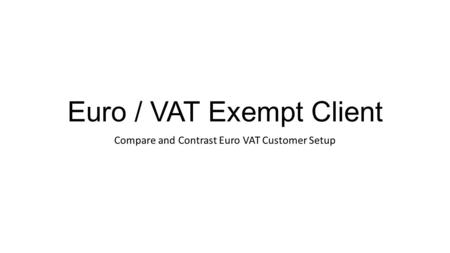 Euro / VAT Exempt Client Compare and Contrast Euro VAT Customer Setup.