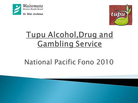 National Pacific Fono 2010.  Tupu Services  Pacific Alcohol, Drugs and Gambling Interventions Service  Regional Service under WDHB  Consists of 16.