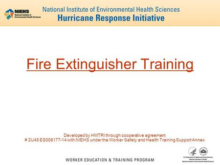 Fire Extinguisher Training Developed by HMTRI through cooperative agreement # 2U45 ES006177-14 with NIEHS under the Worker Safety and Health Training Support.