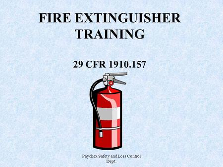 Paychex Safety and Loss Control Dept. FIRE EXTINGUISHER TRAINING 29 CFR 1910.157.