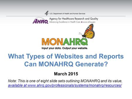 What Types of Websites and Reports Can MONAHRQ Generate? March 2015 Note: This is one of eight slide sets outlining MONAHRQ and its value, available at.