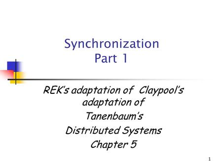 1 Synchronization Part 1 REK's adaptation of Claypool's adaptation of Tanenbaum's Distributed Systems Chapter 5.