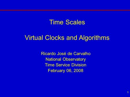 1 Time Scales Virtual Clocks and Algorithms Ricardo José de Carvalho National Observatory Time Service Division February 06, 2008.