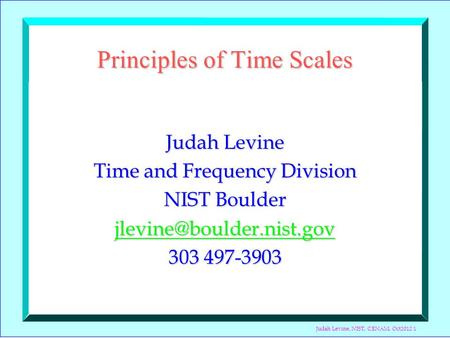 Judah Levine, NIST, CENAM, Oct2012 1 Principles of Time Scales Judah Levine Time and Frequency Division NIST Boulder 303 497-3903.