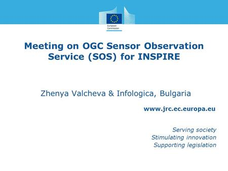 Www.jrc.ec.europa.eu Serving society Stimulating innovation Supporting legislation Meeting on OGC Sensor Observation Service (SOS) for INSPIRE Zhenya Valcheva.