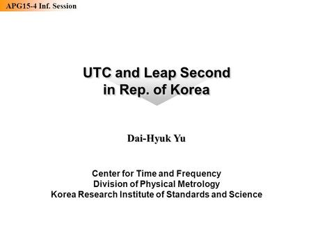 APG15-4 Inf. Session 기반표준본부 시간센터 UTC and Leap Second in Rep. of Korea UTC and Leap Second in Rep. of Korea Dai-Hyuk Yu Center for Time and Frequency Division.