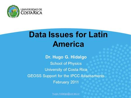 Data Issues for Latin America Dr. Hugo G. Hidalgo School of Physics University of Costa Rica GEOSS Support for the IPCC Assessments February 2011