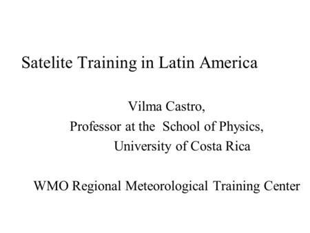Satelite Training in Latin America Vilma Castro, Professor at the School of Physics, University of Costa Rica WMO Regional Meteorological Training Center.