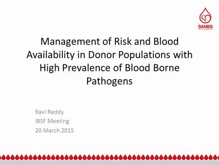 Management of Risk and Blood Availability in Donor Populations with High Prevalence of Blood Borne Pathogens Ravi Reddy IBSF Meeting 20 March 2015.