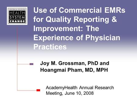 Use of Commercial EMRs for Quality Reporting & Improvement: The Experience of Physician Practices Joy M. Grossman, PhD and Hoangmai Pham, MD, MPH AcademyHealth.