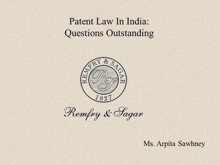 Ms. Arpita Sawhney Patent Law In India: Questions Outstanding.