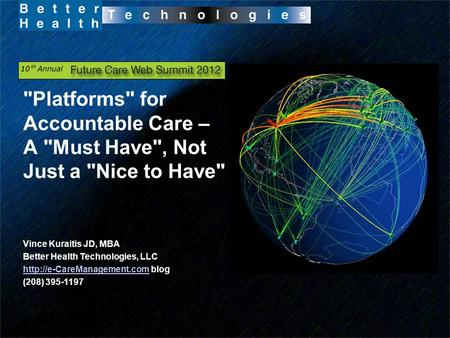 Platforms for Accountable Care – A Must Have, Not Just a Nice to Have Vince Kuraitis JD, MBA Better Health Technologies, LLC