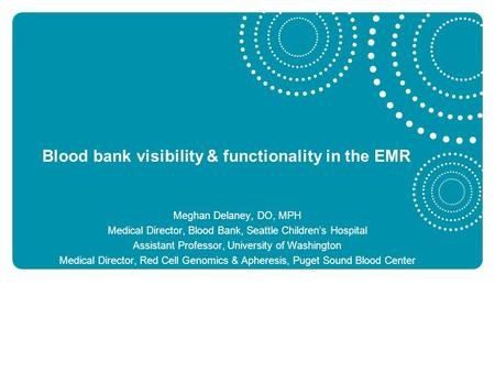 Blood bank visibility & functionality in the EMR Meghan Delaney, DO, MPH Medical Director, Blood Bank, Seattle Children's Hospital Assistant Professor,