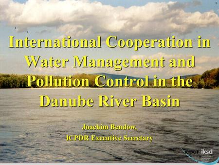 International Cooperation in Water Management and Pollution Control in the Danube River Basin Joachim Bendow, ICPDR Executive Secretary 1.
