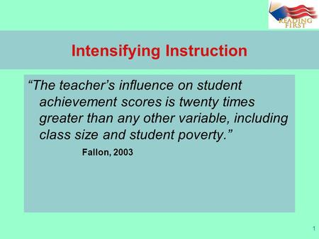"1 Intensifying Instruction ""The teacher's influence on student achievement scores is twenty times greater than any other variable, including class size."