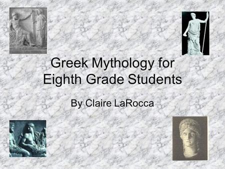 Greek Mythology for Eighth Grade Students By Claire LaRocca.