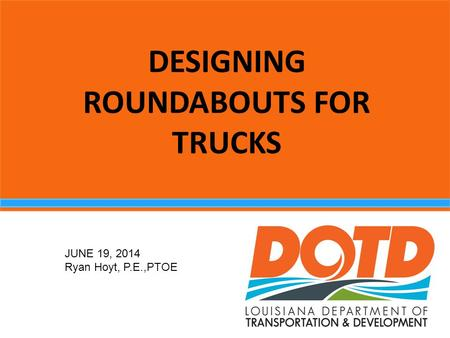 DESIGNING ROUNDABOUTS FOR TRUCKS JUNE 19, 2014 Ryan Hoyt, P.E.,PTOE.
