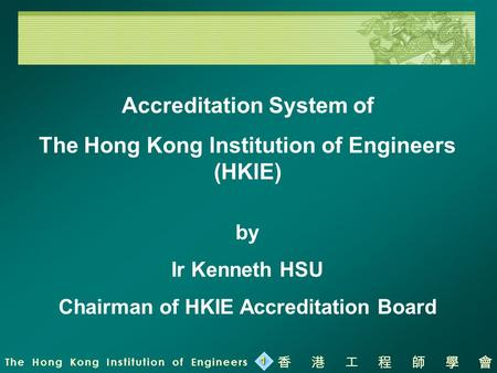The Hong Kong Institution of Engineers 香港工程師學會 1 Accreditation System of The Hong Kong Institution of Engineers (HKIE) by Ir Kenneth HSU Chairman of HKIE.