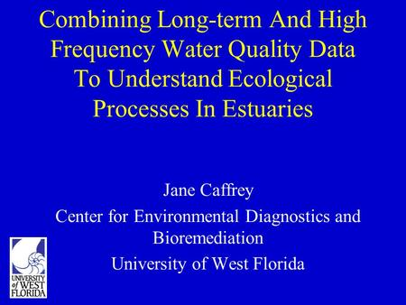 Combining Long-term And High Frequency Water Quality Data To Understand Ecological Processes In Estuaries Jane Caffrey Center for Environmental Diagnostics.