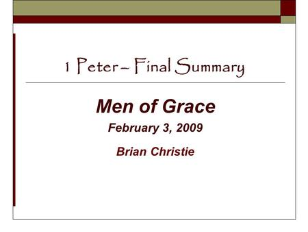 1 Peter – Final Summary Men of Grace February 3, 2009 Brian Christie.
