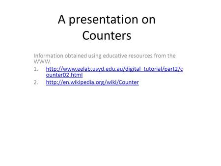 A presentation on Counters Information obtained using educative resources from the WWW. 1.http://www.eelab.usyd.edu.au/digital_tutorial/part2/c ounter02.htmlhttp://www.eelab.usyd.edu.au/digital_tutorial/part2/c.