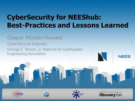 CyberSecurity for NEEShub: Best-Practices and Lessons Learned Gaspar Modelo-Howard CyberSecurity Engineer George E. Brown, Jr. Network for Earthquake Engineering.