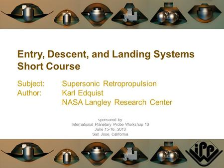 Entry, Descent, and Landing Systems Short Course Subject:Supersonic Retropropulsion Author:Karl Edquist NASA Langley Research Center sponsored by International.