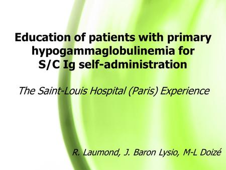 Education of patients with primary hypogammaglobulinemia for S/C Ig self-administration The Saint-Louis Hospital (Paris) Experience R. Laumond, J. Baron.