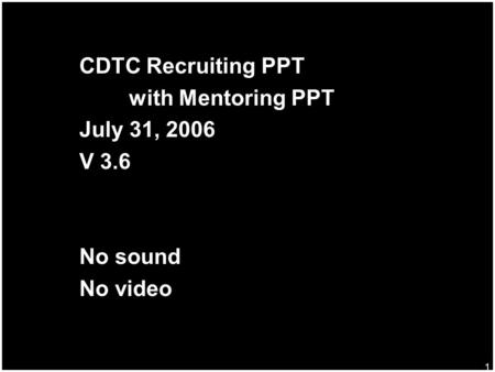1 CDTC Recruiting PPT with Mentoring PPT July 31, 2006 V 3.6 No sound No video.