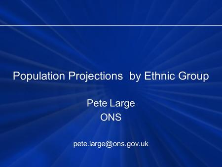 Population Projections by Ethnic Group Pete Large ONS