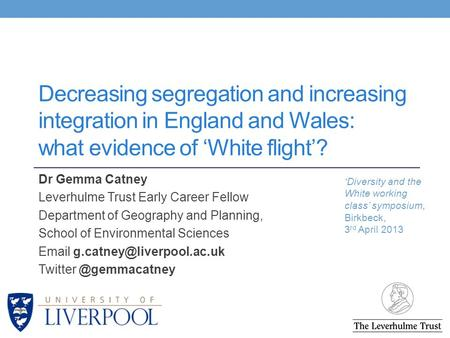 Decreasing segregation and increasing integration in England and Wales: what evidence of 'White flight'? Dr Gemma Catney Leverhulme Trust Early Career.